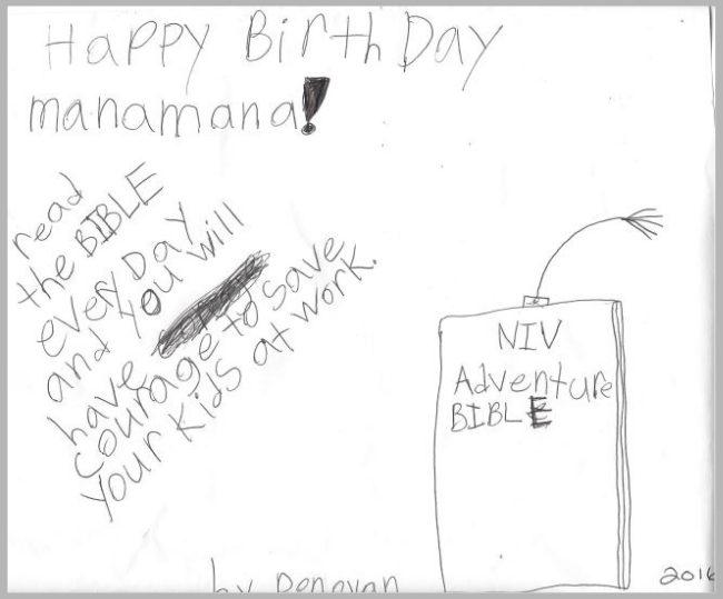Happy Birthday Manamana! Read the bible every day and you will have courage to save your kids at work.